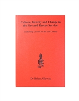 Culture, Identity and Change in the Fire and Rescue Service. Leadership Lessons for the 21st Century